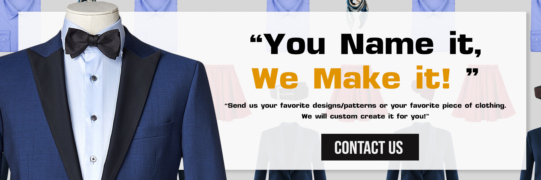 You name it, we make it, custom clothing for men and women in styles, colors, fabrics and sizes of your choice.